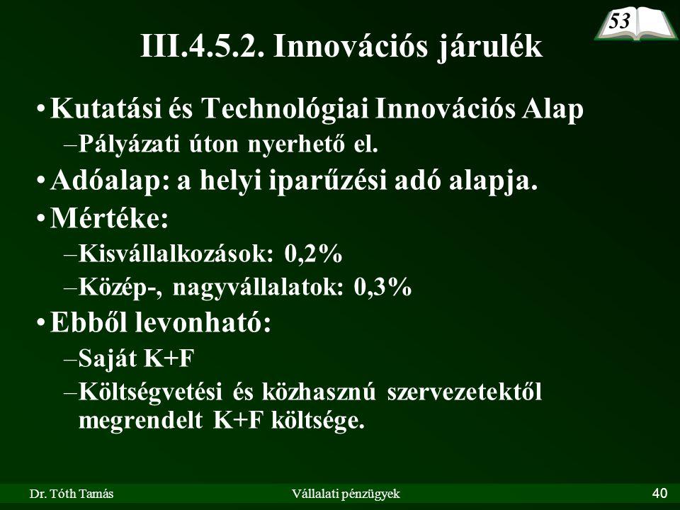 Dr. Tóth TamásVállalati pénzügyek40 III.4.5.2. Innovációs járulék Kutatási és Technológiai Innovációs Alap –Pályázati úton nyerhető el. Adóalap: a hel