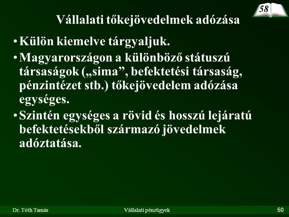 """Dr. Tóth TamásVállalati pénzügyek50 Vállalati tőkejövedelmek adózása Külön kiemelve tárgyaljuk. Magyarországon a különböző státuszú társaságok (""""sima"""""""