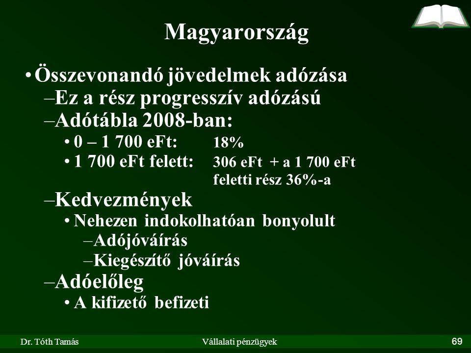 Dr. Tóth TamásVállalati pénzügyek69 Magyarország Összevonandó jövedelmek adózása –Ez a rész progresszív adózású –Adótábla 2008-ban: 0 – 1 700 eFt: 18%