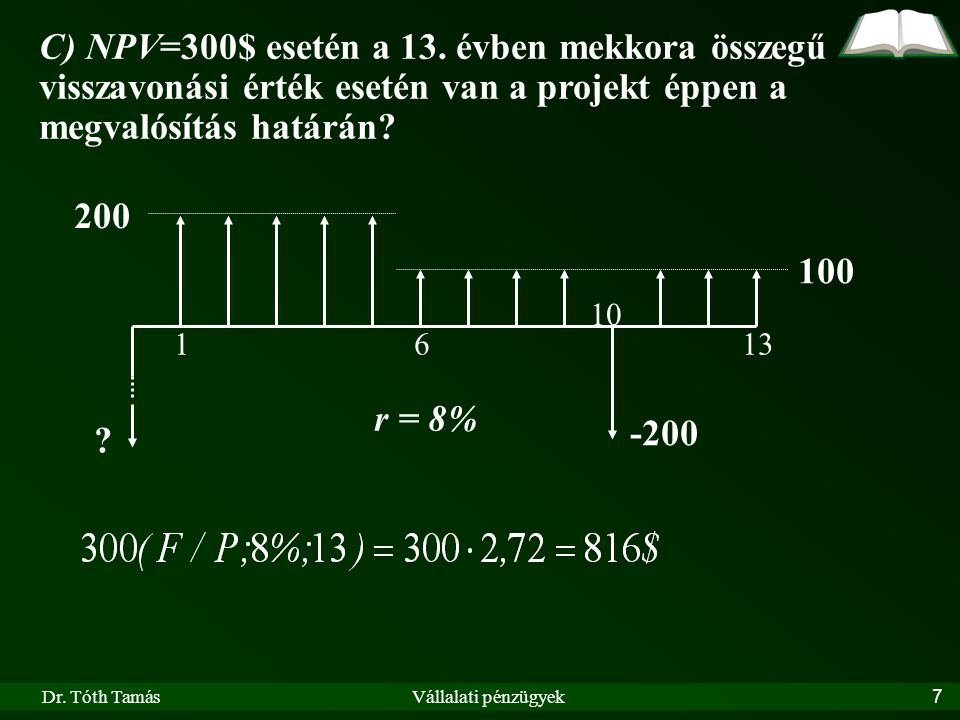Dr. Tóth TamásVállalati pénzügyek7 200 100 r = 8% 1613 ? -200 10 C) NPV=300$ esetén a 13. évben mekkora összegű visszavonási érték esetén van a projek