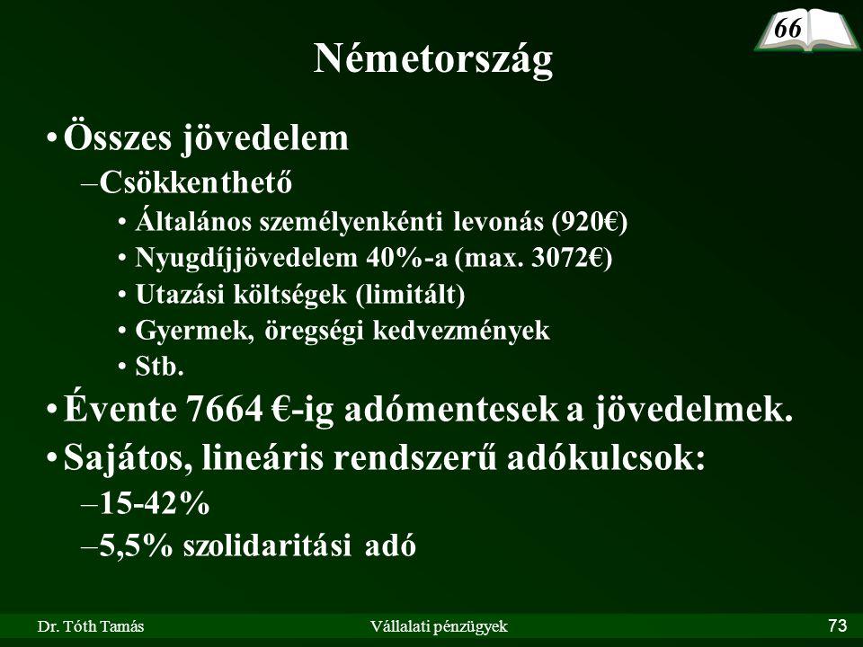 Dr. Tóth TamásVállalati pénzügyek73 Németország Összes jövedelem –Csökkenthető Általános személyenkénti levonás (920€) Nyugdíjjövedelem 40%-a (max. 30