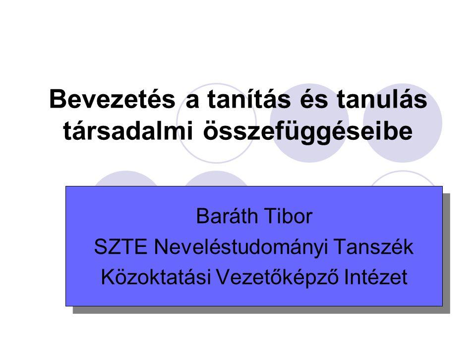 Bevezetés a tanítás és tanulás társadalmi összefüggéseibe Baráth Tibor SZTE Neveléstudományi Tanszék Közoktatási Vezetőképző Intézet Baráth Tibor SZTE