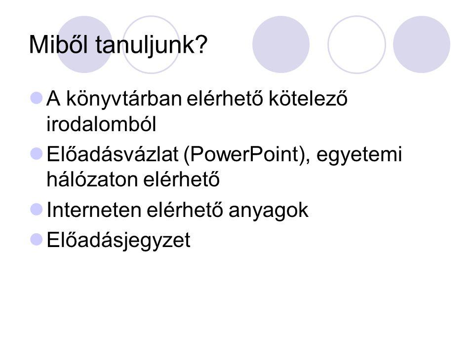 Miből tanuljunk? A könyvtárban elérhető kötelező irodalomból Előadásvázlat (PowerPoint), egyetemi hálózaton elérhető Interneten elérhető anyagok Előad