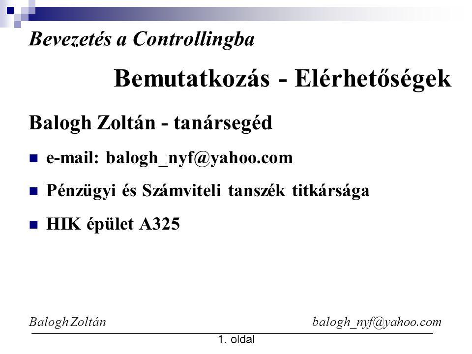 Balogh Zoltán balogh_nyf@yahoo.com 1. oldal Bevezetés a Controllingba Balogh Zoltán - tanársegéd e-mail: balogh_nyf@yahoo.com Pénzügyi és Számviteli t
