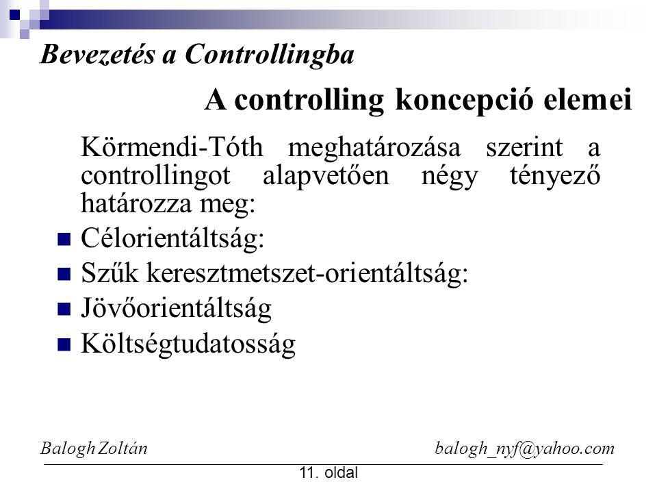 Balogh Zoltán balogh_nyf@yahoo.com 11. oldal A controlling koncepció elemei Körmendi-Tóth meghatározása szerint a controllingot alapvetően négy tényez