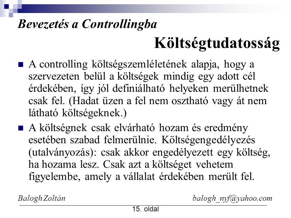 Balogh Zoltán balogh_nyf@yahoo.com 15. oldal A controlling költségszemléletének alapja, hogy a szervezeten belül a költségek mindig egy adott cél érde