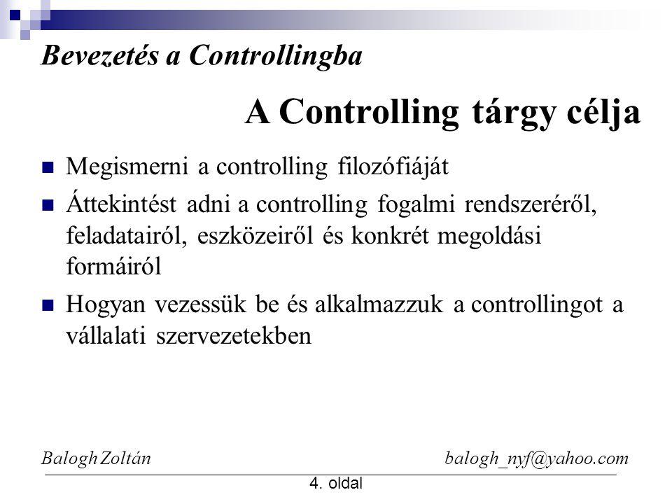 Balogh Zoltán balogh_nyf@yahoo.com 4. oldal Bevezetés a Controllingba Megismerni a controlling filozófiáját Áttekintést adni a controlling fogalmi ren