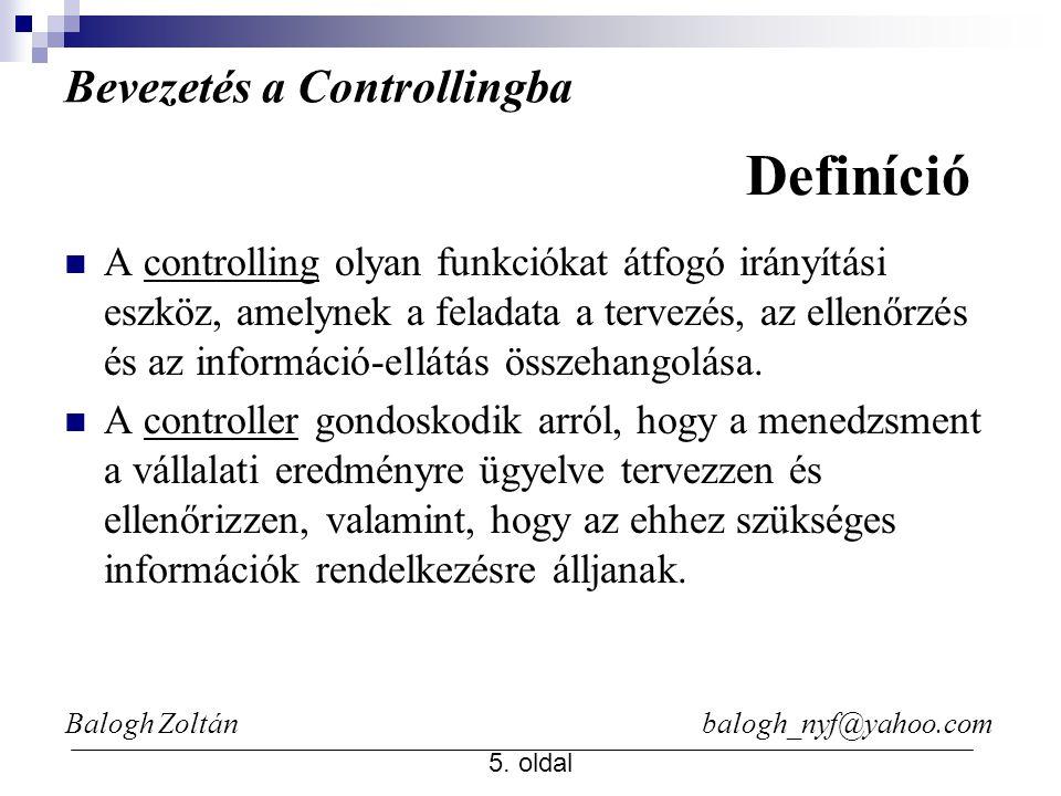 Balogh Zoltán balogh_nyf@yahoo.com 5. oldal Bevezetés a Controllingba A controlling olyan funkciókat átfogó irányítási eszköz, amelynek a feladata a t