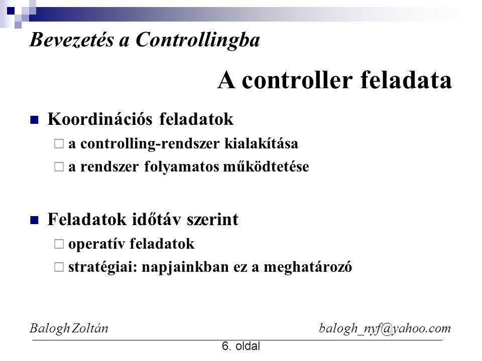 Balogh Zoltán balogh_nyf@yahoo.com 6. oldal Bevezetés a Controllingba Koordinációs feladatok  a controlling-rendszer kialakítása  a rendszer folyama