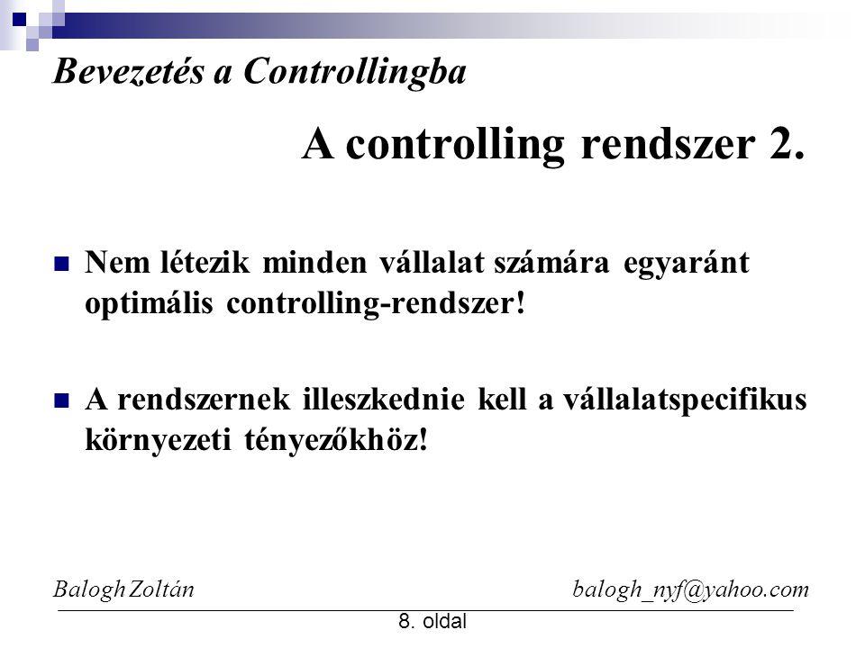 Balogh Zoltán balogh_nyf@yahoo.com 8. oldal Bevezetés a Controllingba Nem létezik minden vállalat számára egyaránt optimális controlling-rendszer! A r