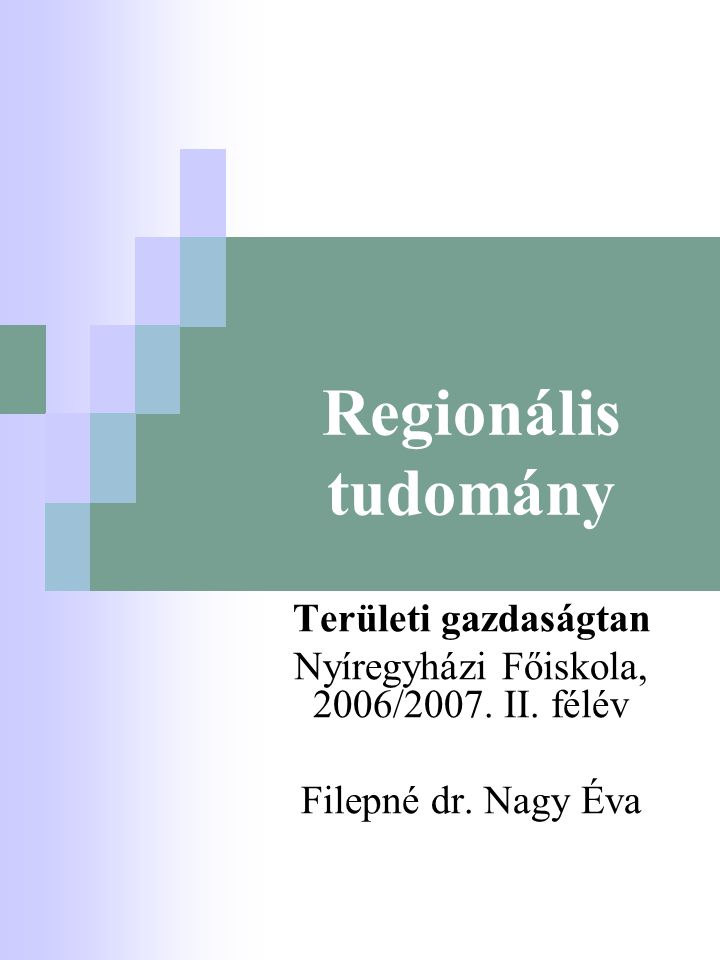 Regionális tudomány Területi gazdaságtan Nyíregyházi Főiskola, 2006/2007. II. félév Filepné dr. Nagy Éva