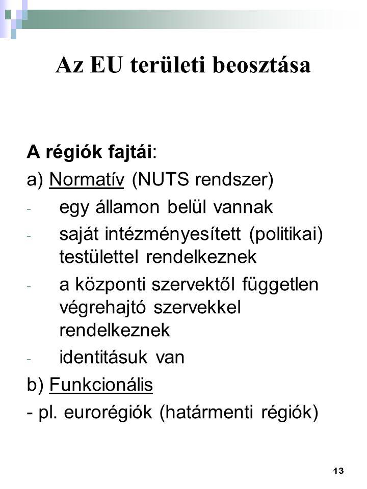 13 Az EU területi beosztása A régiók fajtái: a) Normatív (NUTS rendszer) - egy államon belül vannak - saját intézményesített (politikai) testülettel r