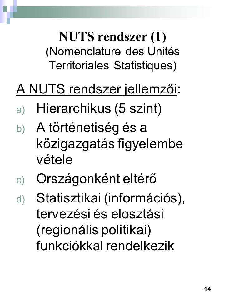 14 NUTS rendszer (1) ( Nomenclature des Unités Territoriales Statistiques) A NUTS rendszer jellemzői: a) Hierarchikus (5 szint) b) A történetiség és a