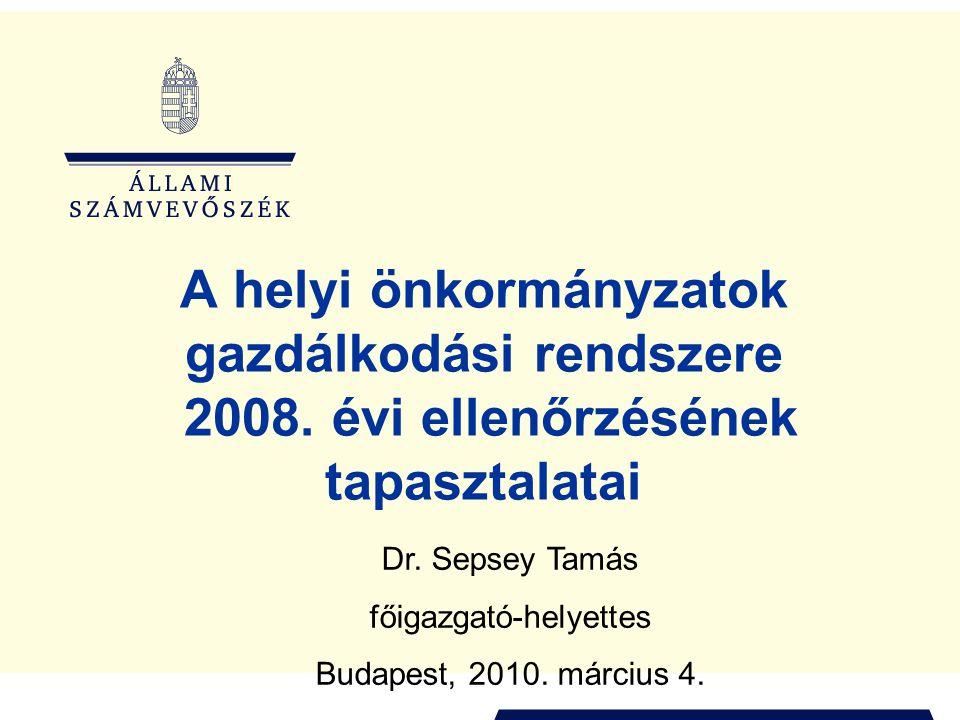 A helyi önkormányzatok gazdálkodási rendszere 2008. évi ellenőrzésének tapasztalatai Dr. Sepsey Tamás főigazgató-helyettes Budapest, 2010. március 4.