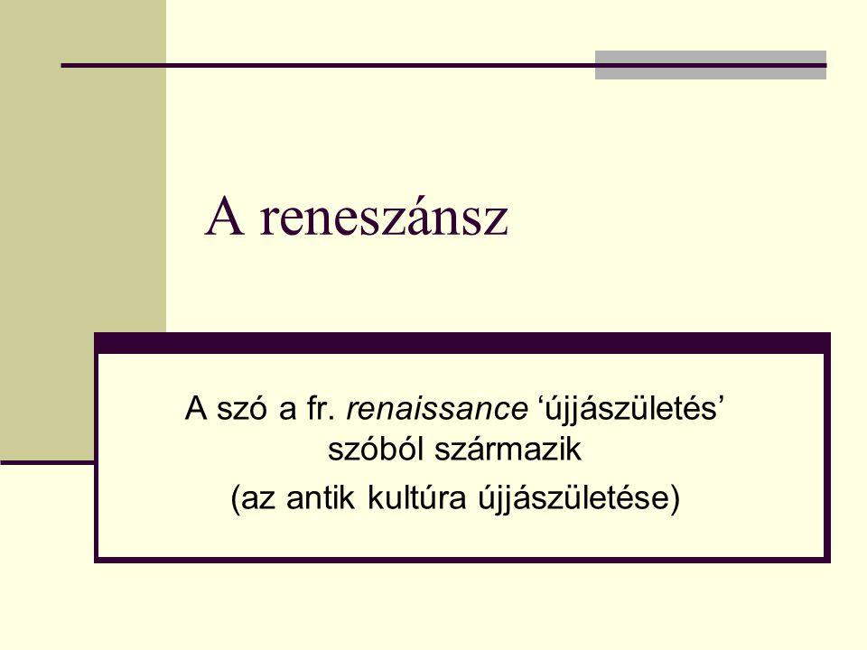 A reneszánsz A szó a fr. renaissance 'újjászületés' szóból származik (az antik kultúra újjászületése)
