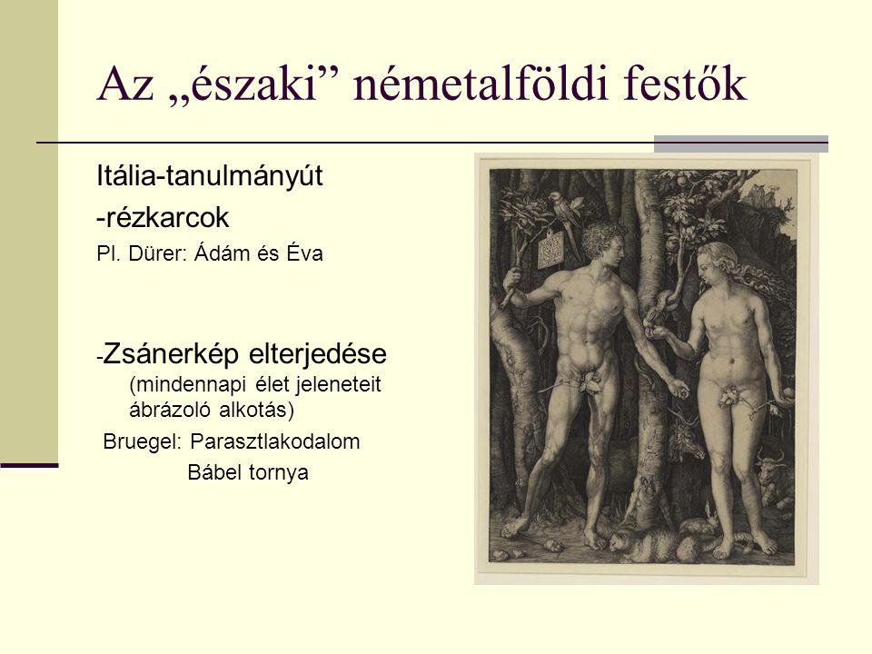 """Az """"északi"""" németalföldi festők Itália-tanulmányút -rézkarcok Pl. Dürer: Ádám és Éva - Zsánerkép elterjedése (mindennapi élet jeleneteit ábrázoló alko"""