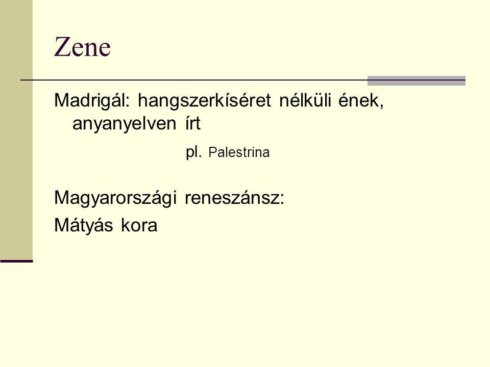 Zene Madrigál: hangszerkíséret nélküli ének, anyanyelven írt pl. Palestrina Magyarországi reneszánsz: Mátyás kora