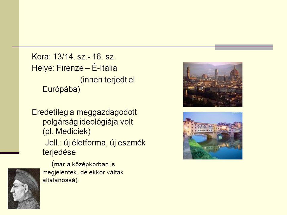 Kora: 13/14. sz.- 16. sz. Helye: Firenze – É-Itália (innen terjedt el Európába) Eredetileg a meggazdagodott polgárság ideológiája volt (pl. Mediciek)