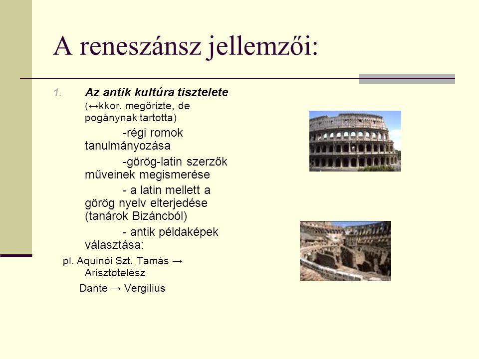 A reneszánsz jellemzői: 1. Az antik kultúra tisztelete (↔kkor. megőrizte, de pogánynak tartotta) -régi romok tanulmányozása -görög-latin szerzők művei