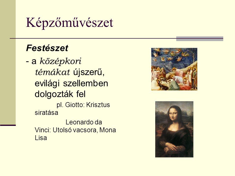 Képzőművészet Festészet - a középkori témákat újszerű, evilági szellemben dolgozták fel pl. Giotto: Krisztus siratása Leonardo da Vinci: Utolsó vacsor
