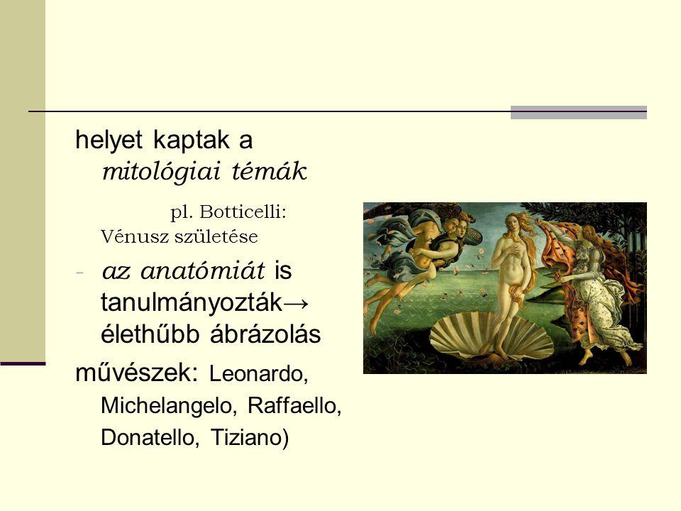 helyet kaptak a mitológiai témák pl. Botticelli: Vénusz születése - az anatómiát is tanulmányozták→ élethűbb ábrázolás művészek: Leonardo, Michelangel