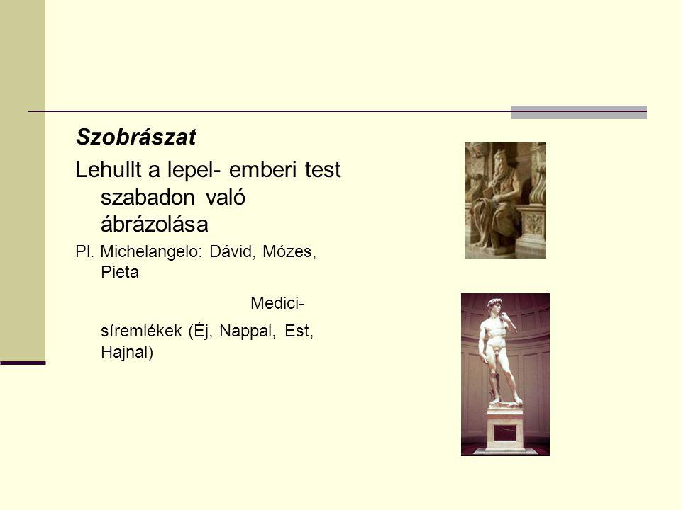 Szobrászat Lehullt a lepel- emberi test szabadon való ábrázolása Pl. Michelangelo: Dávid, Mózes, Pieta Medici- síremlékek (Éj, Nappal, Est, Hajnal)