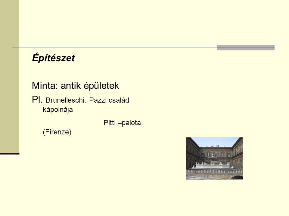 Építészet Minta: antik épületek Pl. Brunelleschi: Pazzi család kápolnája Pitti –palota (Firenze)