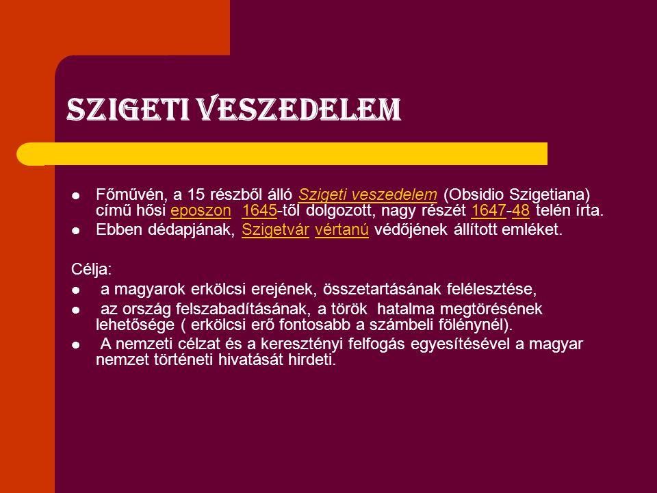 Szigeti veszedelem Főművén, a 15 részből álló Szigeti veszedelem (Obsidio Szigetiana) című hősi eposzon 1645-től dolgozott, nagy részét 1647-48 telén írta.Szigeti veszedelemeposzon1645164748 Ebben dédapjának, Szigetvár vértanú védőjének állított emléket.Szigetvárvértanú Célja: a magyarok erkölcsi erejének, összetartásának felélesztése, az ország felszabadításának, a török hatalma megtörésének lehetősége ( erkölcsi erő fontosabb a számbeli fölénynél).