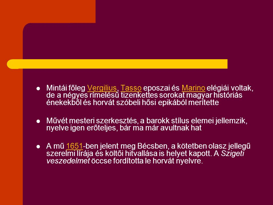 Mintái főleg Vergilius, Tasso eposzai és Marino elégiái voltak, de a négyes rímelésű tizenkettes sorokat magyar históriás énekekből és horvát szóbeli hősi epikából merítetteVergiliusTassoMarino Művét mesteri szerkesztés, a barokk stílus elemei jellemzik, nyelve igen erőteljes, bár ma már avultnak hat A mű 1651-ben jelent meg Bécsben, a kötetben olasz jellegű szerelmi lírája és költői hitvallása is helyet kapott.