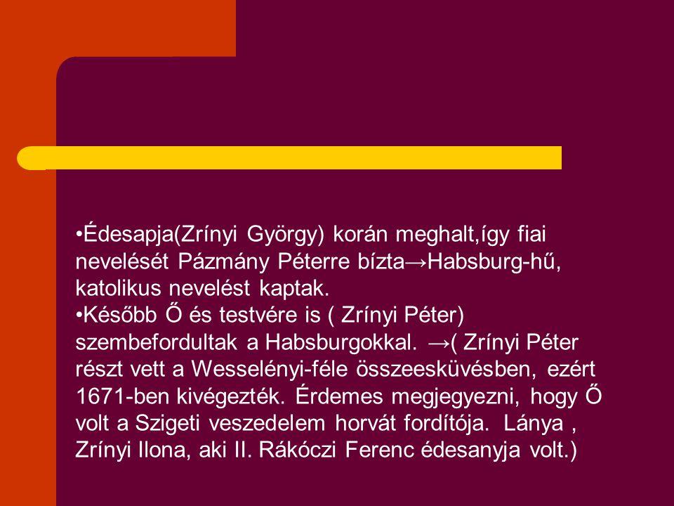 Édesapja(Zrínyi György) korán meghalt,így fiai nevelését Pázmány Péterre bízta→Habsburg-hű, katolikus nevelést kaptak.