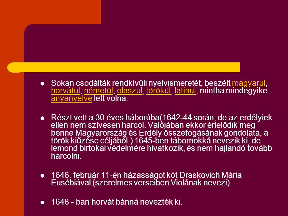 Sokan csodálták rendkívüli nyelvismeretét, beszélt magyarul, horvátul, németül, olaszul, törökül, latinul, mintha mindegyike anyanyelve lett volna.magyarul horvátulnémetülolaszultöröküllatinul anyanyelve Részt vett a 30 éves háborúba(1642-44 során, de az erdélyiek ellen nem szívesen harcol.
