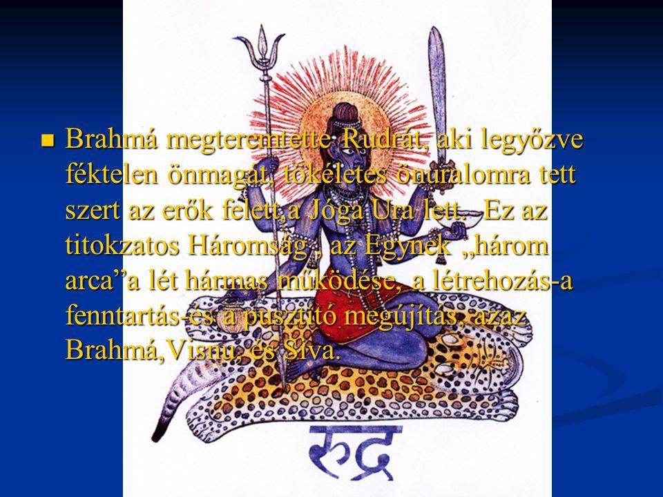 Brahmá megteremtette Rudrát, aki legyőzve féktelen önmagát, tökéletes önuralomra tett szert az erők felett,a Jóga Ura lett.