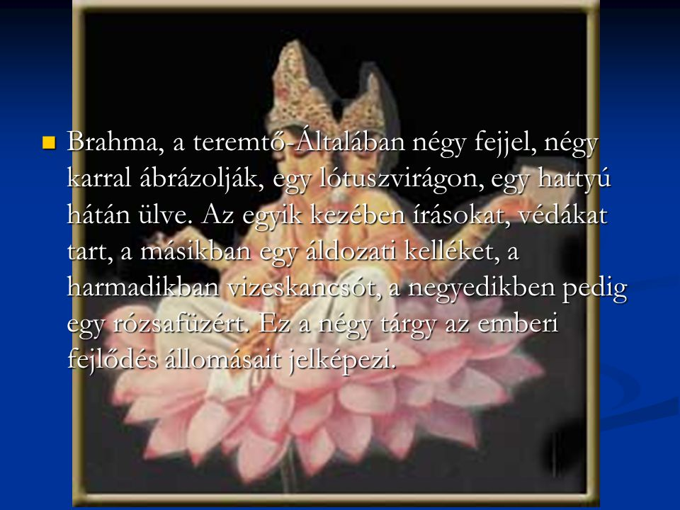 Brahma, a teremtő-Általában négy fejjel, négy karral ábrázolják, egy lótuszvirágon, egy hattyú hátán ülve.
