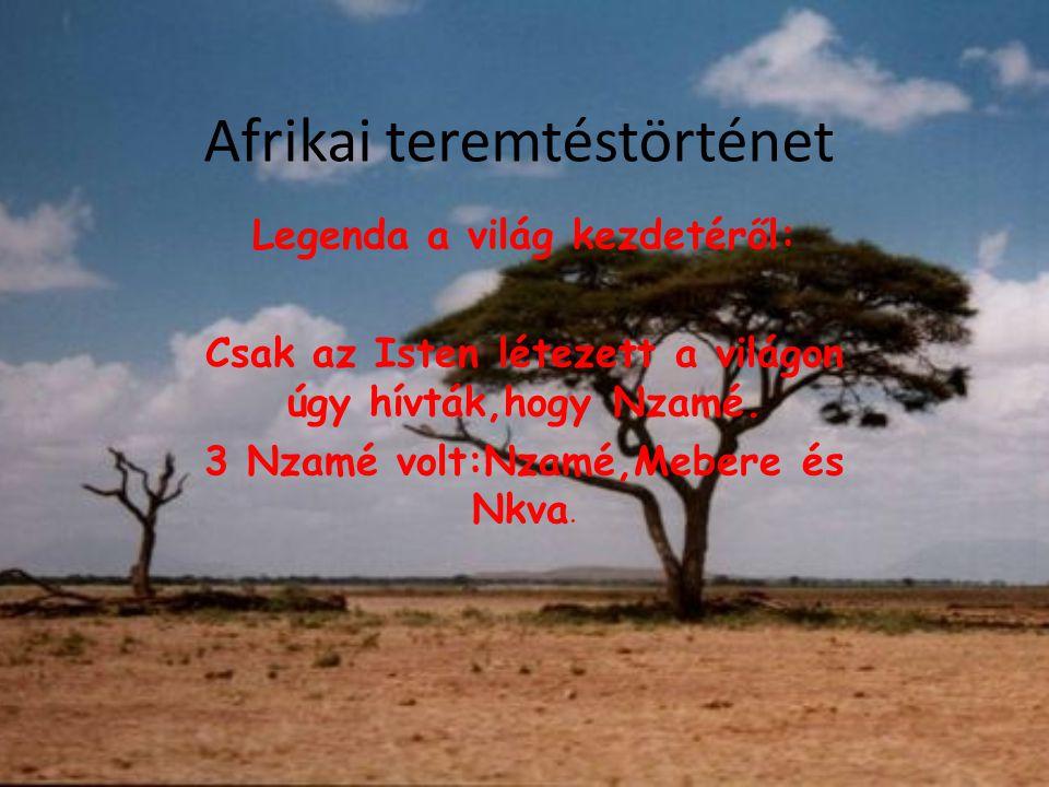 Afrikai teremtéstörténet Legenda a világ kezdetéről: Csak az Isten létezett a világon úgy hívták,hogy Nzamé. 3 Nzamé volt:Nzamé,Mebere és Nkva.