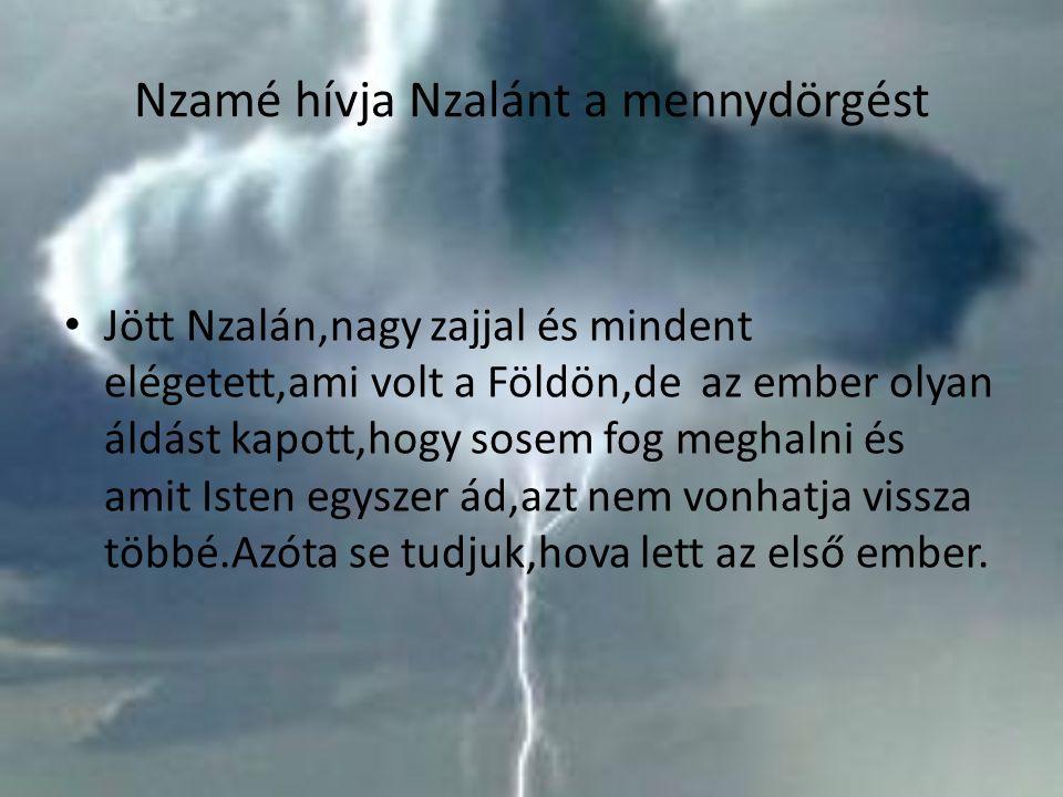 Nzamé hívja Nzalánt a mennydörgést Jött Nzalán,nagy zajjal és mindent elégetett,ami volt a Földön,de az ember olyan áldást kapott,hogy sosem fog megha