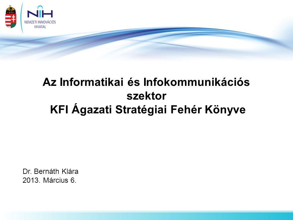 Az Informatikai és Infokommunikációs szektor KFI Ágazati Stratégiai Fehér Könyve Dr. Bernáth Klára 2013. Március 6.
