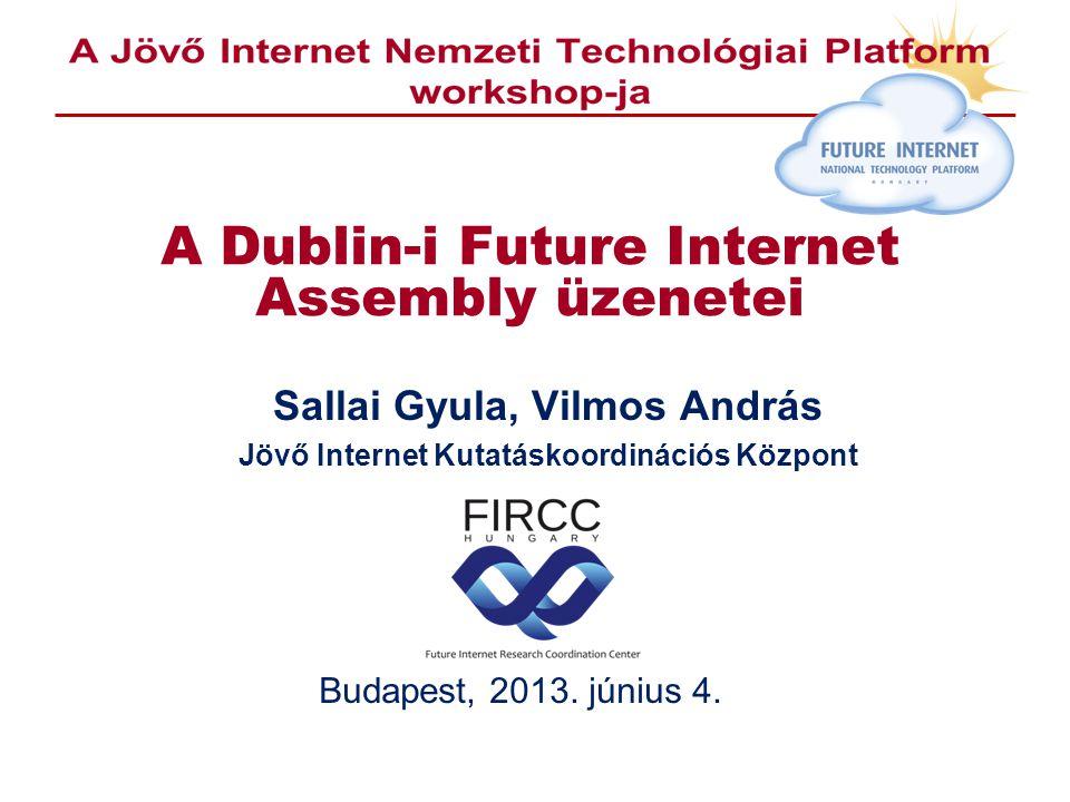 A Dublin-i Future Internet Assembly üzenetei Sallai Gyula, Vilmos András Jövő Internet Kutatáskoordinációs Központ Budapest, 2013.