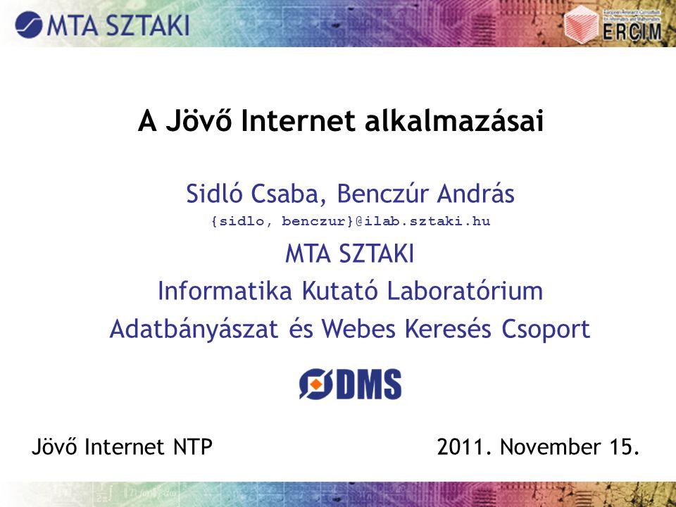 A Jövő Internet alkalmazásai Sidló Csaba, Benczúr András {sidlo, benczur}@ilab.sztaki.hu MTA SZTAKI Informatika Kutató Laboratórium Adatbányászat és W