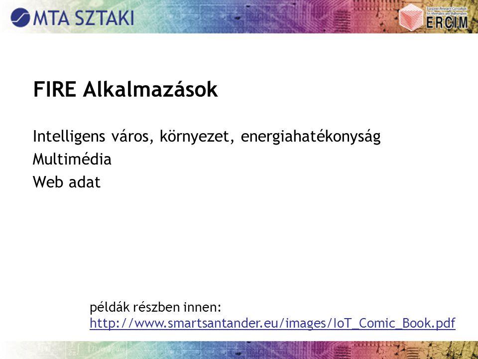 FIRE Alkalmazások Intelligens város, környezet, energiahatékonyság Multimédia Web adat példák részben innen: http://www.smartsantander.eu/images/IoT_Comic_Book.pdf http://www.smartsantander.eu/images/IoT_Comic_Book.pdf