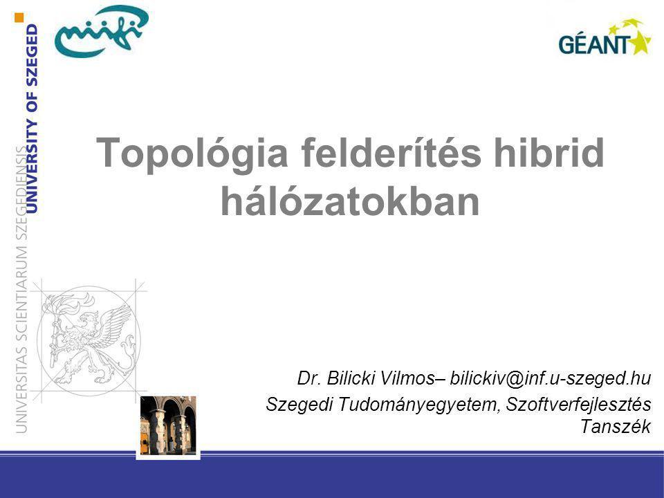 Topológia felderítés hibrid hálózatokban Dr. Bilicki Vilmos– bilickiv@inf.u-szeged.hu Szegedi Tudományegyetem, Szoftverfejlesztés Tanszék