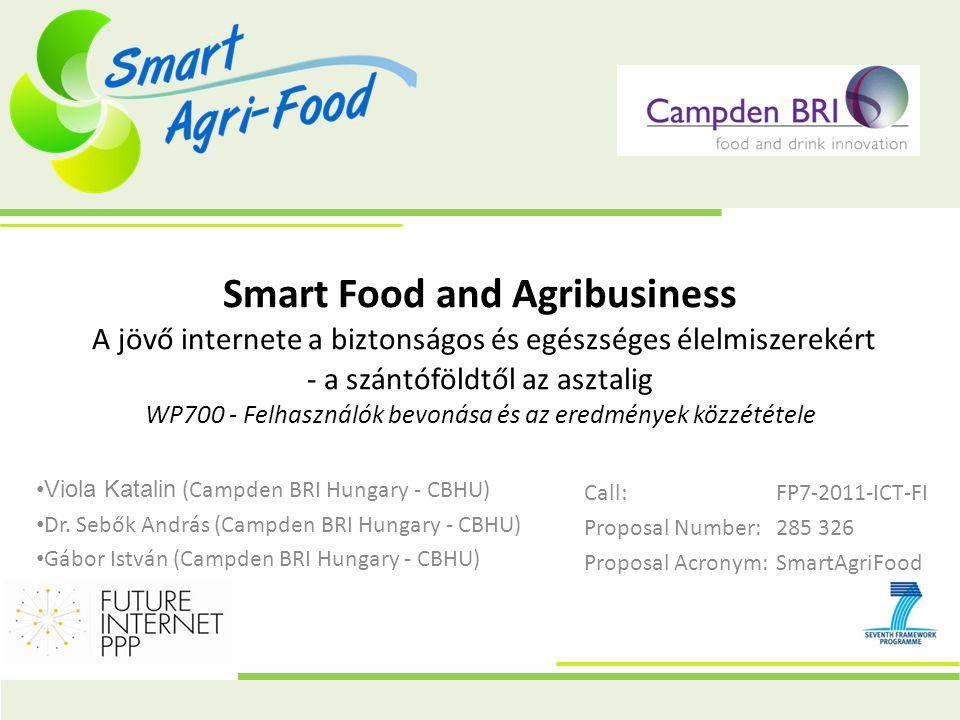 Smart Food and Agribusiness A jövő internete a biztonságos és egészséges élelmiszerekért - a szántóföldtől az asztalig WP700 - Felhasználók bevonása és az eredmények közzététele Call:FP7-2011-ICT-FI Proposal Number:285 326 Proposal Acronym:SmartAgriFood Viola Katalin (Campden BRI Hungary - CBHU) Dr.