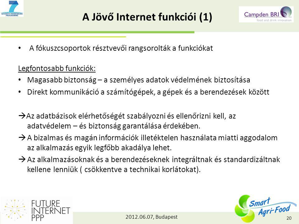 2012.06.07, Budapest A Jövő Internet funkciói (1) A fókuszcsoportok résztvevői rangsorolták a funkciókat Legfontosabb funkciók: Magasabb biztonság – a személyes adatok védelmének biztosítása Direkt kommunikáció a számítógépek, a gépek és a berendezések között  Az adatbázisok elérhetőségét szabályozni és ellenőrizni kell, az adatvédelem – és biztonság garantálása érdekében.