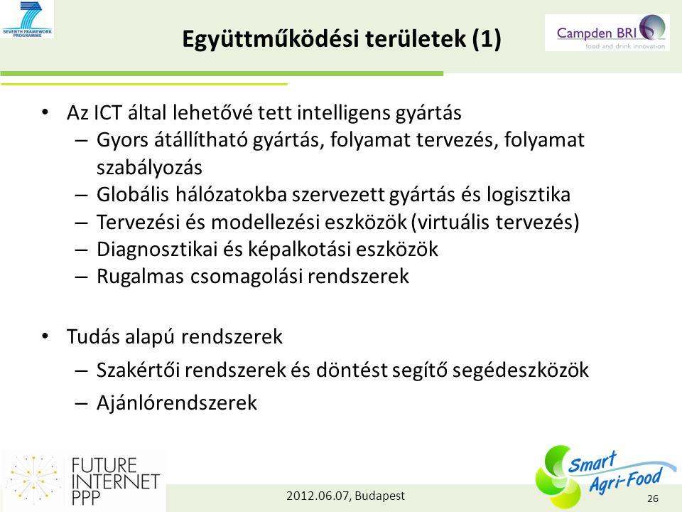 2012.06.07, Budapest Együttműködési területek (1) Az ICT által lehetővé tett intelligens gyártás – Gyors átállítható gyártás, folyamat tervezés, folyamat szabályozás – Globális hálózatokba szervezett gyártás és logisztika – Tervezési és modellezési eszközök (virtuális tervezés) – Diagnosztikai és képalkotási eszközök – Rugalmas csomagolási rendszerek Tudás alapú rendszerek – Szakértői rendszerek és döntést segítő segédeszközök – Ajánlórendszerek 26