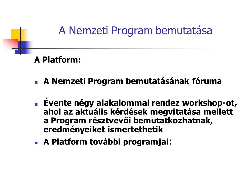 A Nemzeti Program bemutatása A Platform: A Nemzeti Program bemutatásának fóruma Évente négy alakalommal rendez workshop-ot, ahol az aktuális kérdések megvitatása mellett a Program résztvevői bemutatkozhatnak, eredményeiket ismertethetik A Platform további programjai :