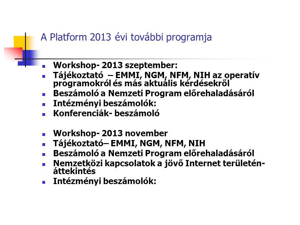 A Platform 2013 évi további programja Workshop- 2013 szeptember: Tájékoztató – EMMI, NGM, NFM, NIH az operatív programokról és más aktuális kérdésekről Beszámoló a Nemzeti Program előrehaladásáról Intézményi beszámolók: Konferenciák- beszámoló Workshop- 2013 november Tájékoztató– EMMI, NGM, NFM, NIH Beszámoló a Nemzeti Program előrehaladásáról Nemzetközi kapcsolatok a jövő Internet területén- áttekintés Intézményi beszámolók: