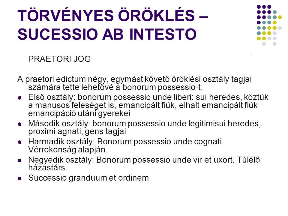 TÖRVÉNYES ÖRÖKLÉS – SUCESSIO AB INTESTO PRAETORI JOG A praetori edictum négy, egymást követő öröklési osztály tagjai számára tette lehetővé a bonorum possessio-t.