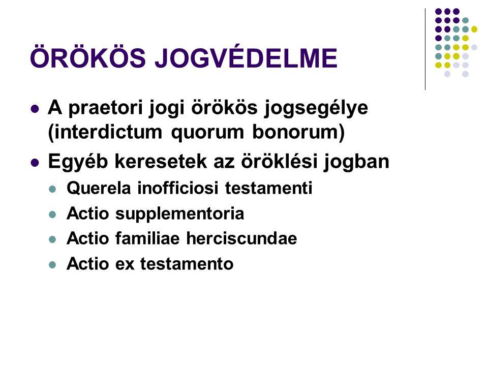 ÖRÖKÖS JOGVÉDELME A praetori jogi örökös jogsegélye (interdictum quorum bonorum) Egyéb keresetek az öröklési jogban Querela inofficiosi testamenti Actio supplementoria Actio familiae herciscundae Actio ex testamento