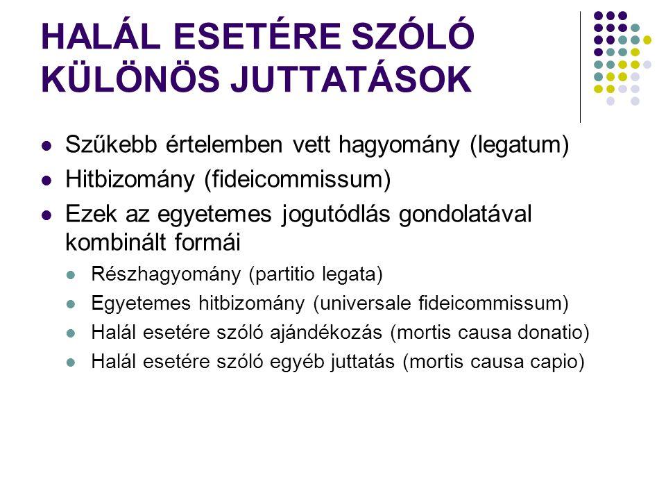 HALÁL ESETÉRE SZÓLÓ KÜLÖNÖS JUTTATÁSOK Szűkebb értelemben vett hagyomány (legatum) Hitbizomány (fideicommissum) Ezek az egyetemes jogutódlás gondolatával kombinált formái Részhagyomány (partitio legata) Egyetemes hitbizomány (universale fideicommissum) Halál esetére szóló ajándékozás (mortis causa donatio) Halál esetére szóló egyéb juttatás (mortis causa capio)
