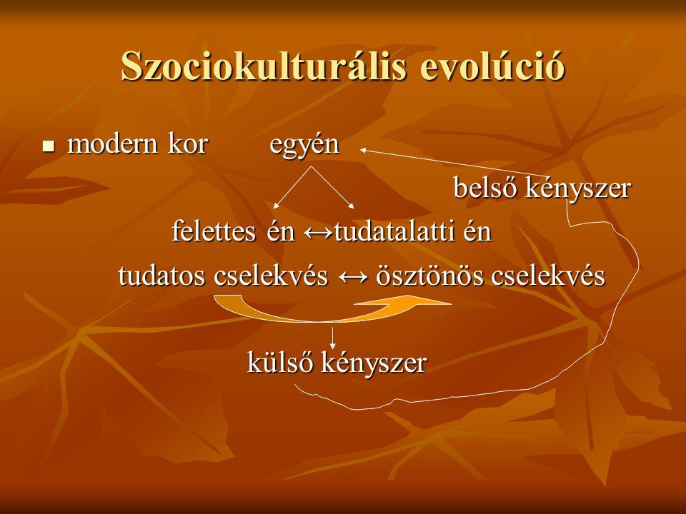 Szociokulturális evolúció modern kor egyén modern kor egyén belső kényszer felettes én ↔tudatalatti én felettes én ↔tudatalatti én tudatos cselekvés ↔