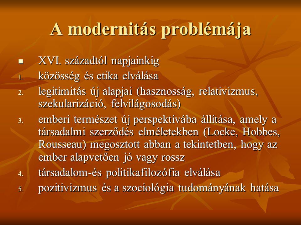 A modernitás problémája XVI. századtól napjainkig XVI. századtól napjainkig 1. közösség és etika elválása 2. legitimitás új alapjai (hasznosság, relat